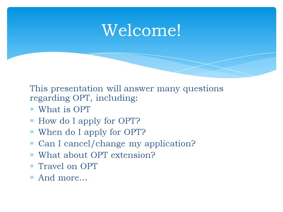 Welcome! This presentation will answer many questions regarding OPT, including: What is OPT. How do I apply for OPT