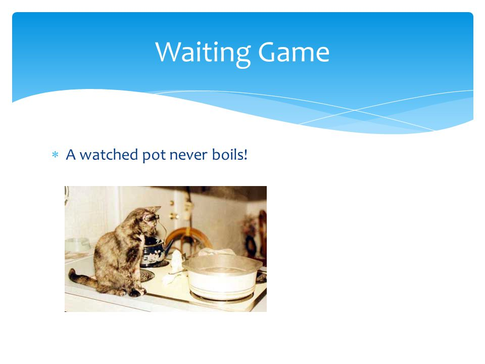 Waiting Game A watched pot never boils!