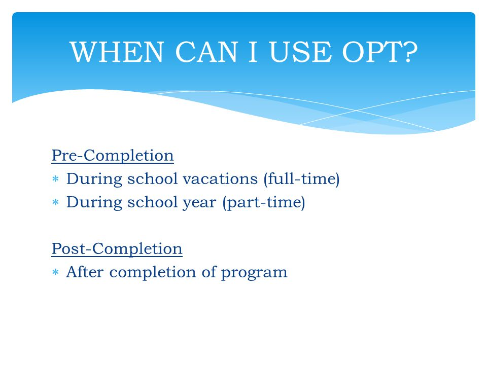WHEN CAN I USE OPT Pre-Completion During school vacations (full-time)