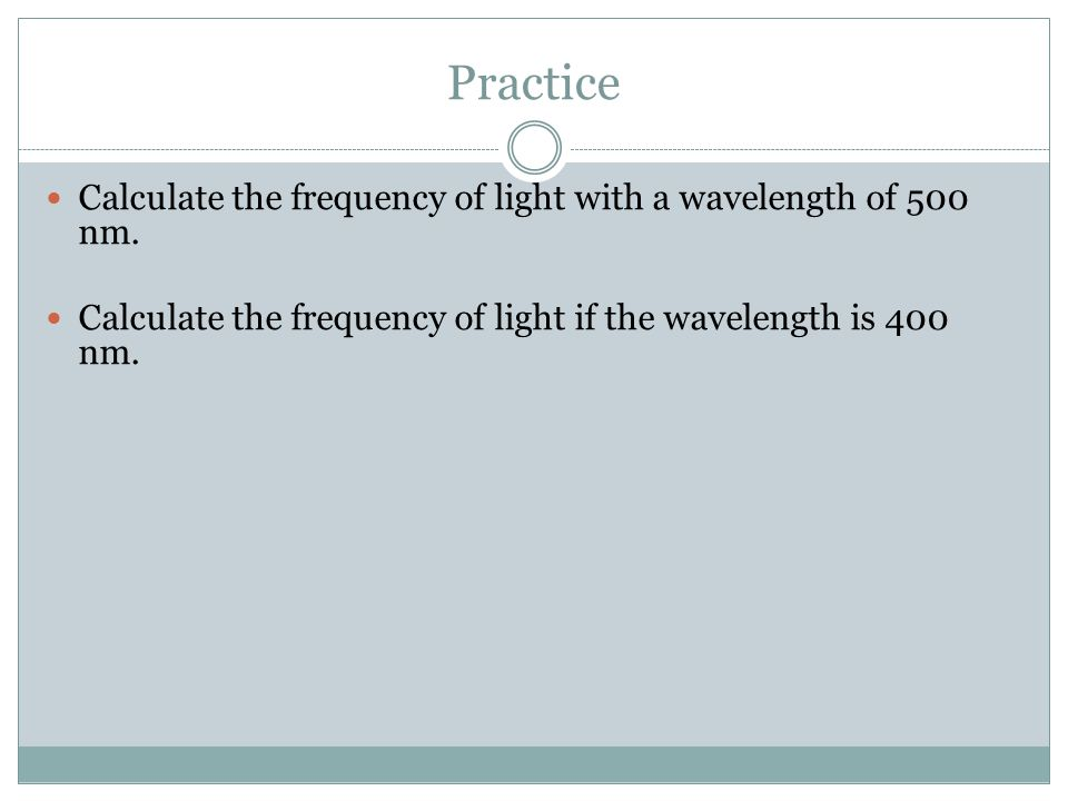 Practice Calculate the frequency of light with a wavelength of 500 nm.