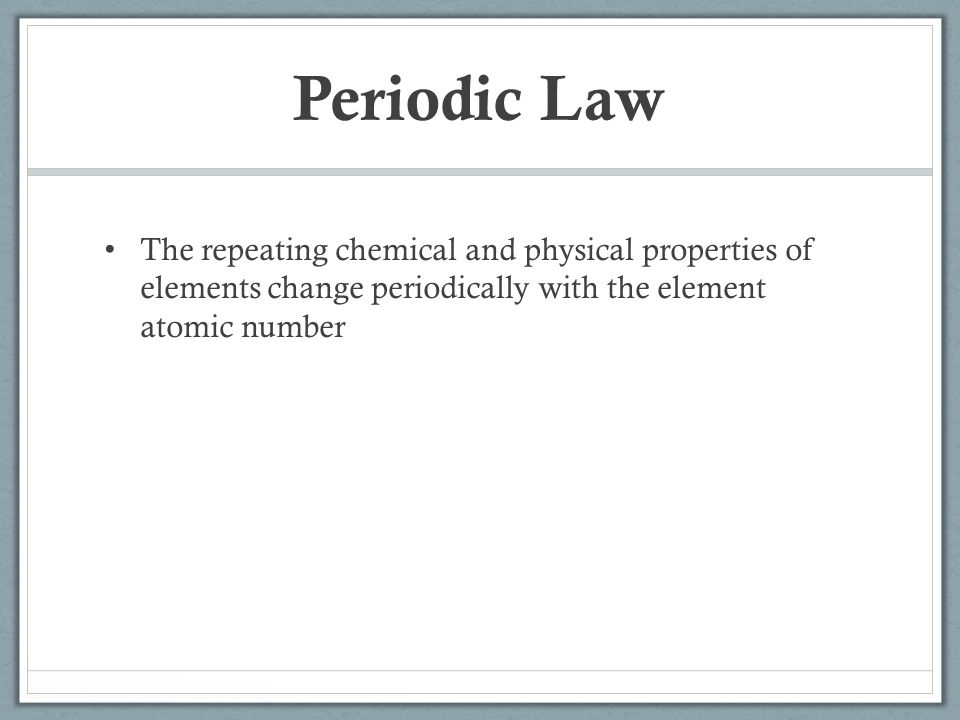 Periodic Law The repeating chemical and physical properties of elements change periodically with the element atomic number.