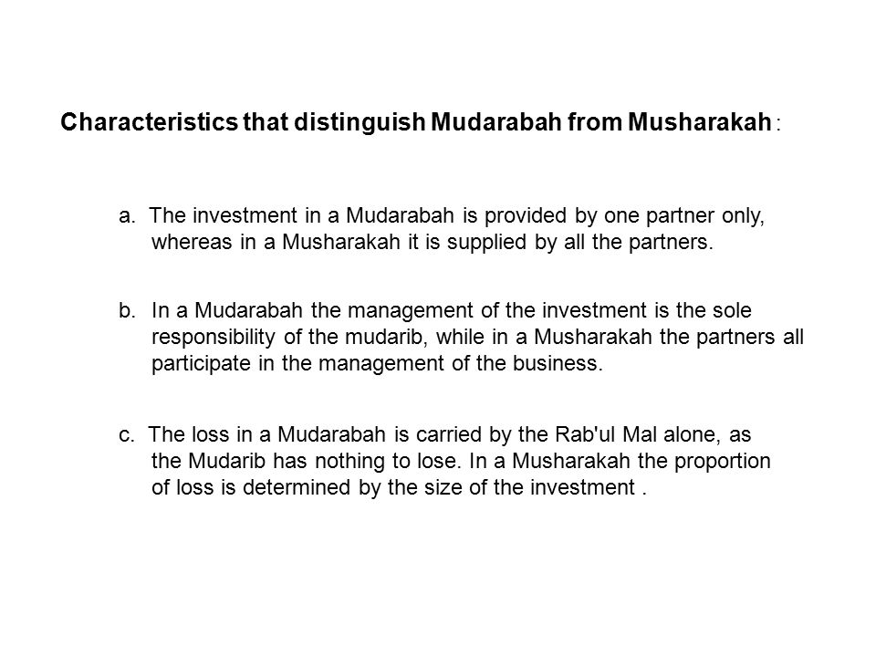 principles of musharakah and mudarabah Mudarabah is a type of partnership where a party known as (rabb-ul-maal) provides the funds for investing in a commercial entity, while another party (known as mudarib) provides management expertise.