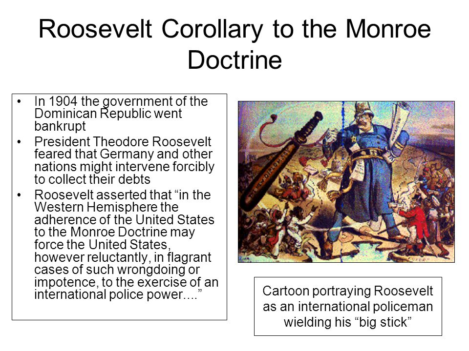 monroe doctrine and the roosevelt corollary In his annual message to congress on december 6, 1904, president theodore roosevelt made a significant addition to the monroe doctrine.