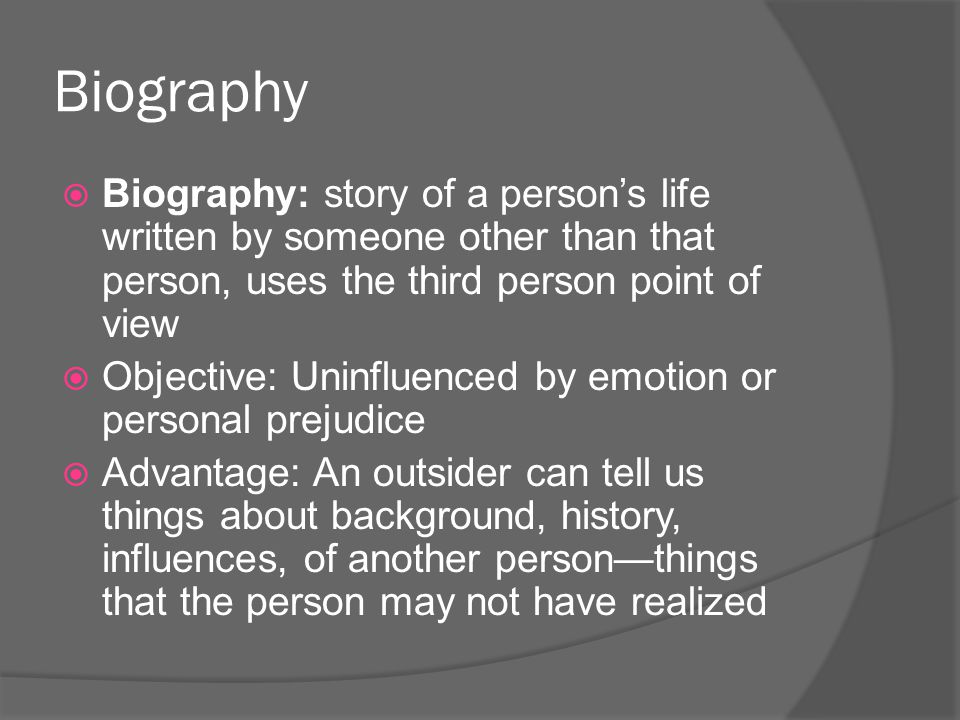 Biography Biography: story of a person's life written by someone other than that person, uses the third person point of view.
