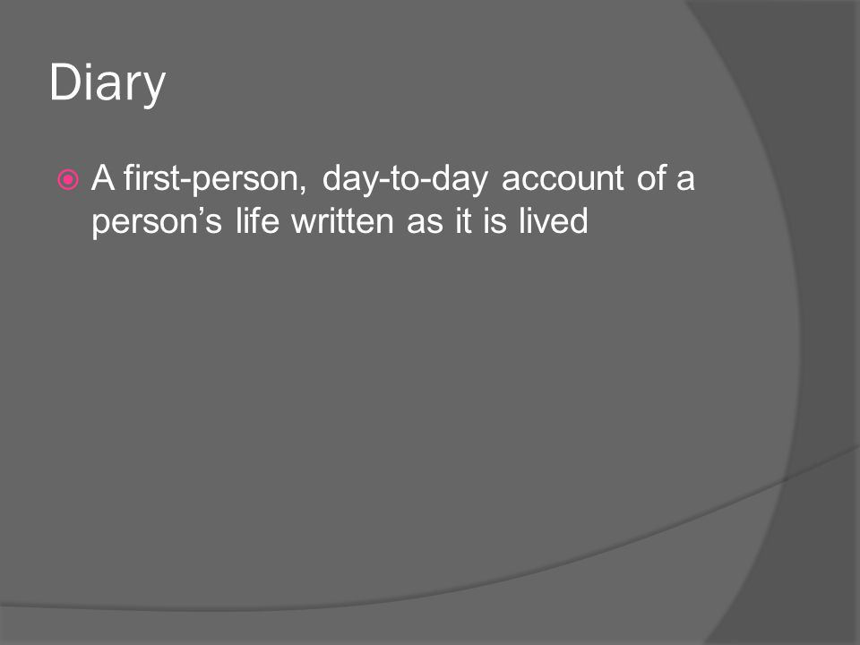 Diary A first-person, day-to-day account of a person's life written as it is lived