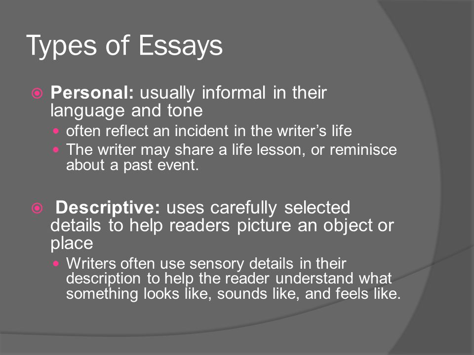 Types of Essays Personal: usually informal in their language and tone