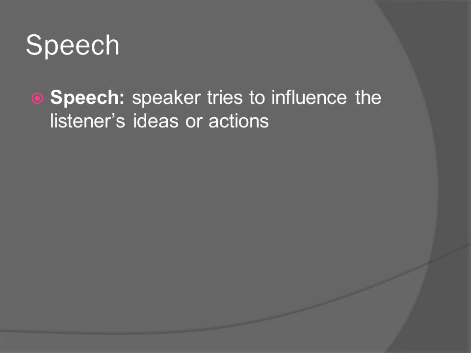 Speech Speech: speaker tries to influence the listener's ideas or actions