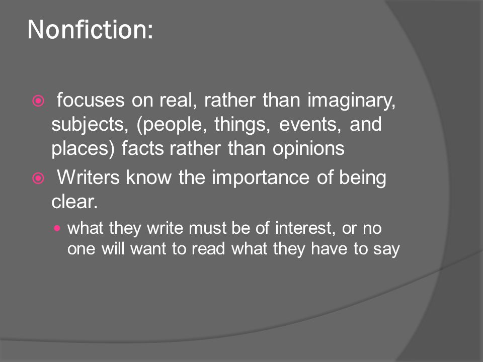 Nonfiction: focuses on real, rather than imaginary, subjects, (people, things, events, and places) facts rather than opinions.