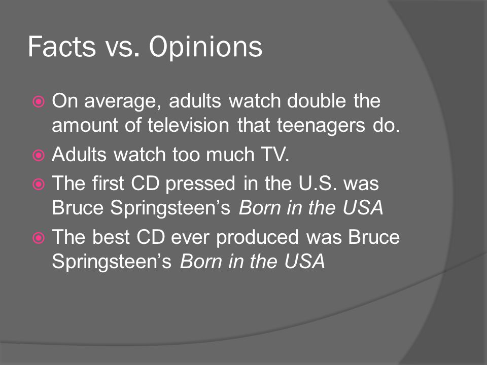 Facts vs. Opinions On average, adults watch double the amount of television that teenagers do. Adults watch too much TV.