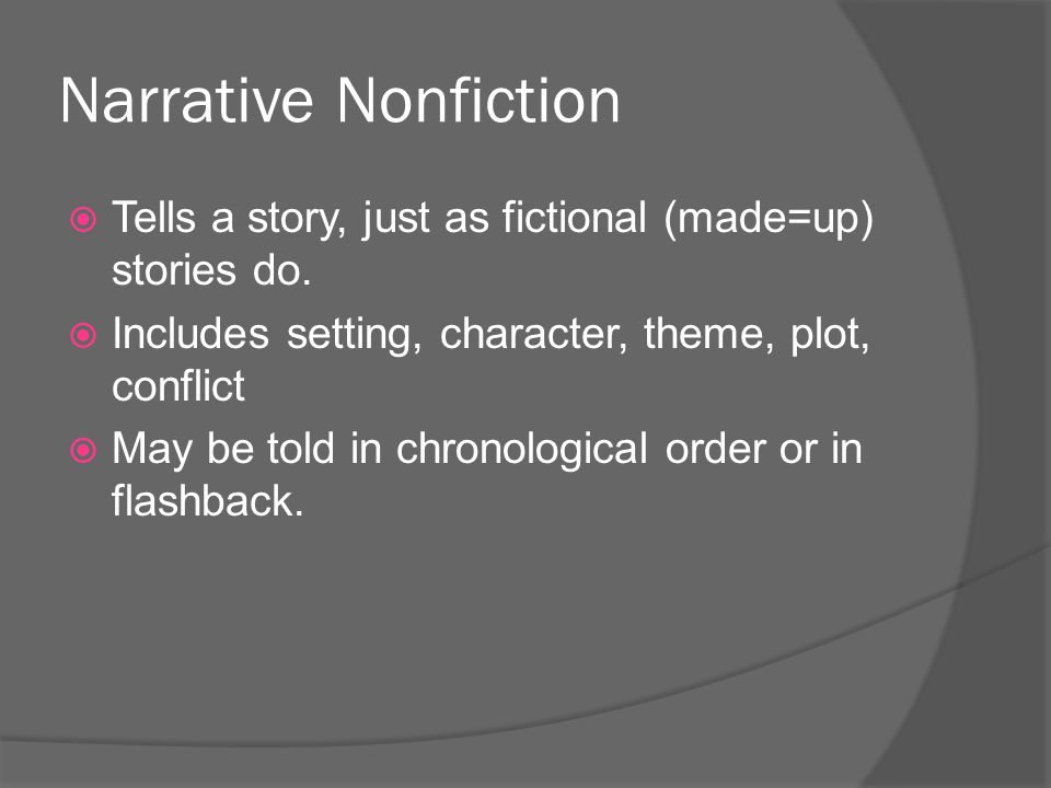 Narrative Nonfiction Tells a story, just as fictional (made=up) stories do. Includes setting, character, theme, plot, conflict.
