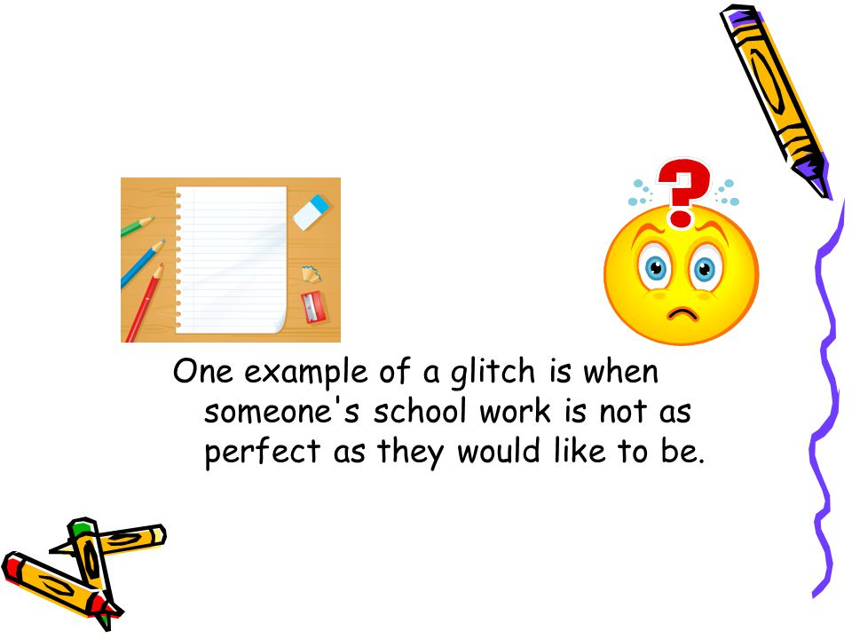 One example of a glitch is when someone s school work is not as perfect as they would like to be.