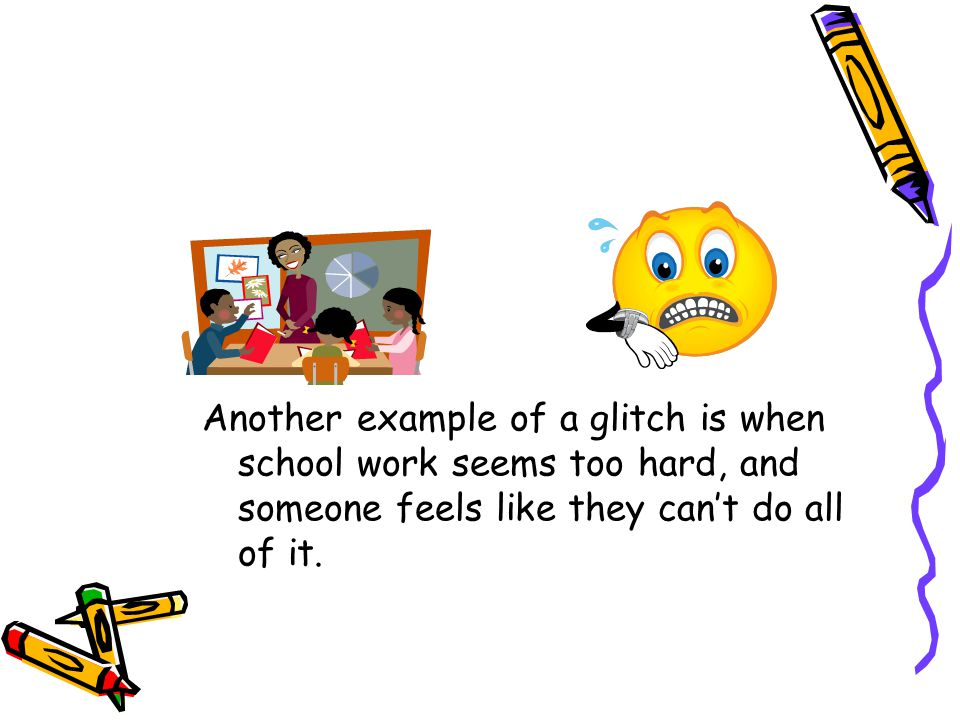Another example of a glitch is when school work seems too hard, and someone feels like they can't do all of it.