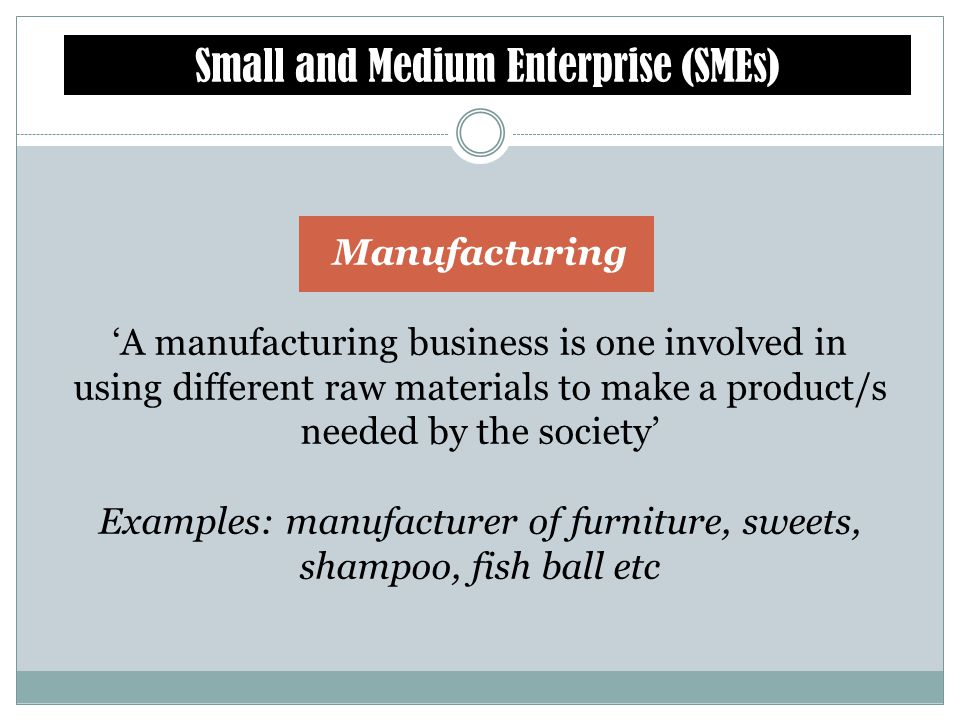 Examples: manufacturer of furniture, sweets, shampoo, fish ball etc