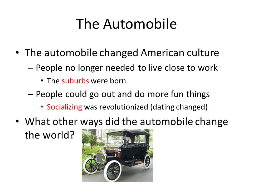 what ways did the automobile change american culture For example, the model t provided a perfect way for people, especially adolescents the car changed american culture in countless ways dating habits of young people, sunday outings of families, places people lived and vacationed.
