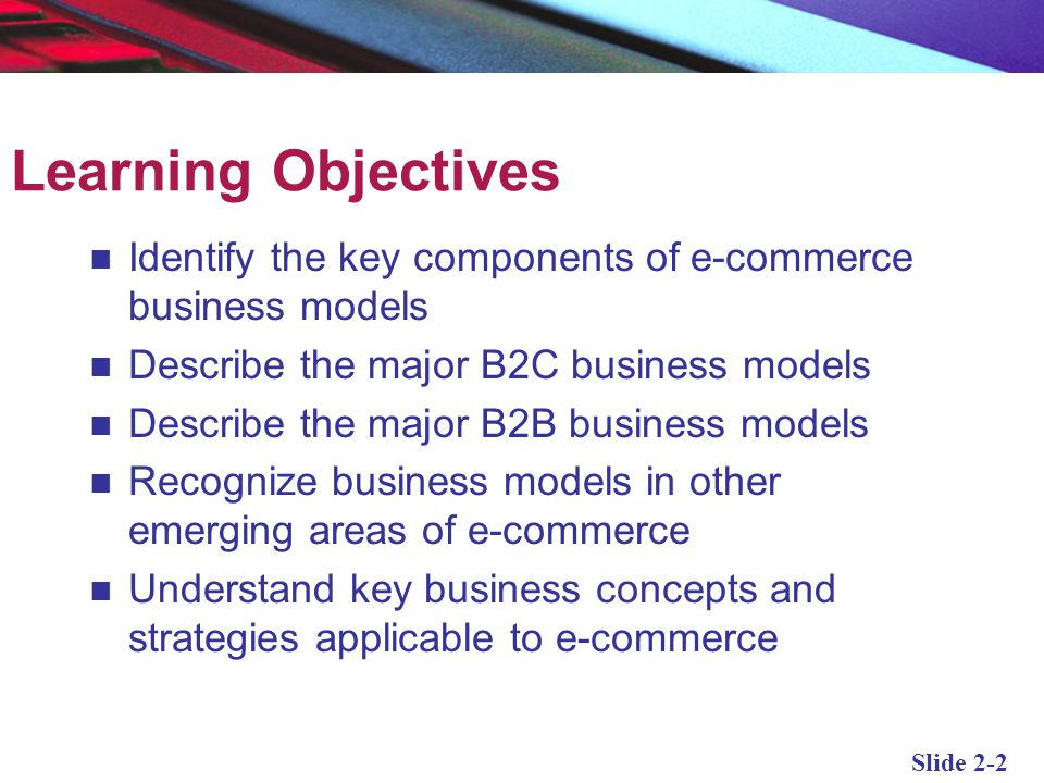 Learning Objectives Identify the key components of e-commerce business models. Describe the major B2C business models.