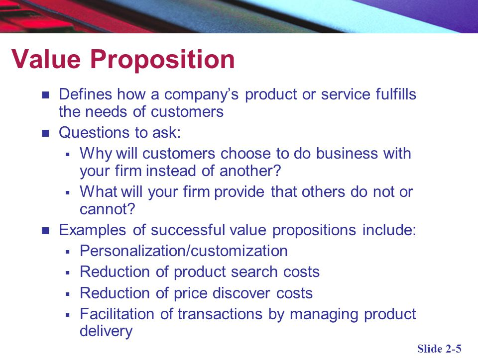 Value Proposition Defines how a company's product or service fulfills the needs of customers. Questions to ask: