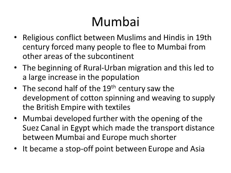 Mumbai Religious conflict between Muslims and Hindis in 19th century forced many people to flee to Mumbai from other areas of the subcontinent.