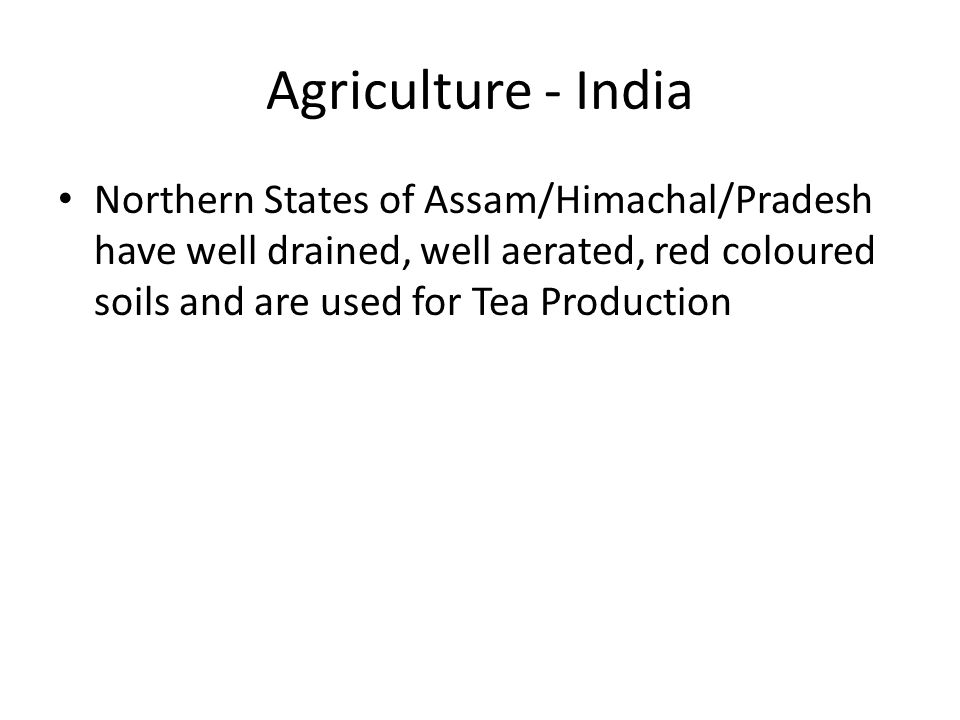 Agriculture - India Northern States of Assam/Himachal/Pradesh have well drained, well aerated, red coloured soils and are used for Tea Production.