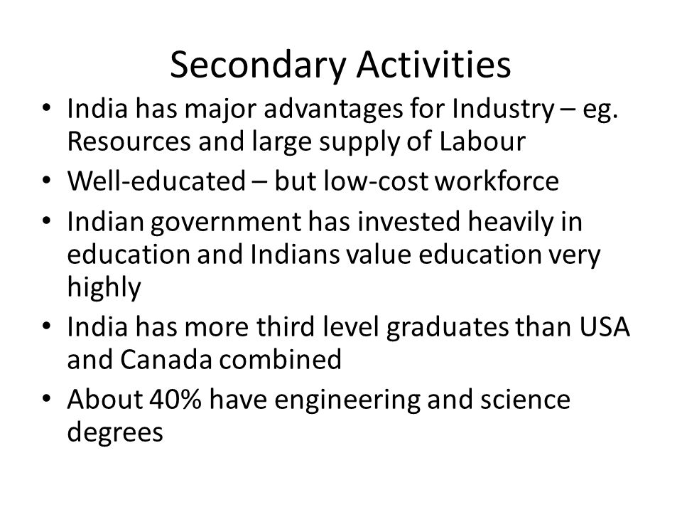 Secondary Activities India has major advantages for Industry – eg. Resources and large supply of Labour.