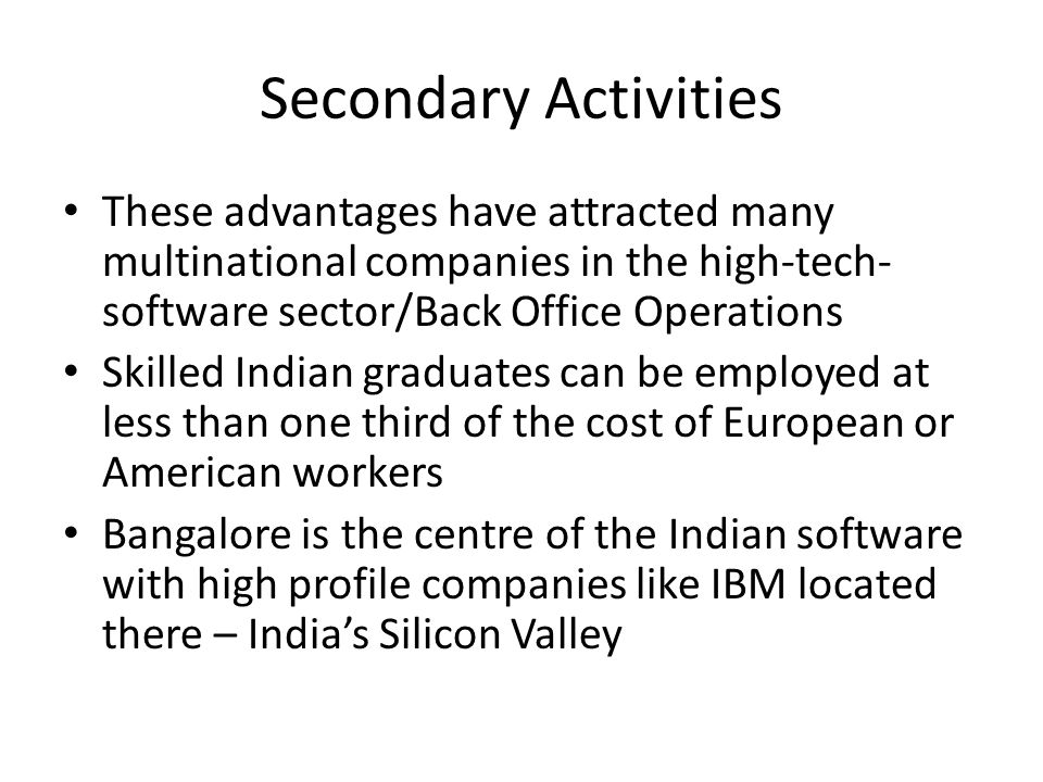 Secondary Activities These advantages have attracted many multinational companies in the high-tech- software sector/Back Office Operations.