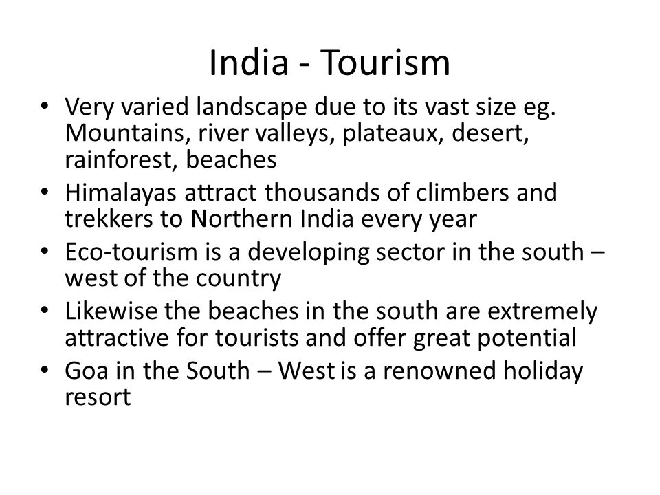 India - Tourism Very varied landscape due to its vast size eg. Mountains, river valleys, plateaux, desert, rainforest, beaches.