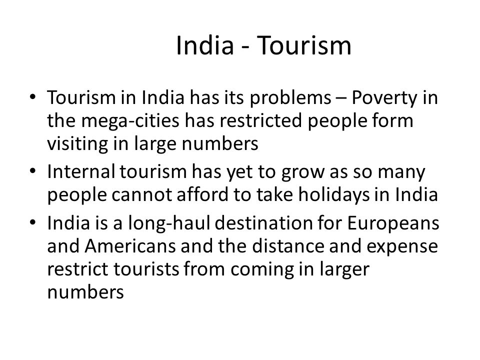 India - Tourism Tourism in India has its problems – Poverty in the mega-cities has restricted people form visiting in large numbers.