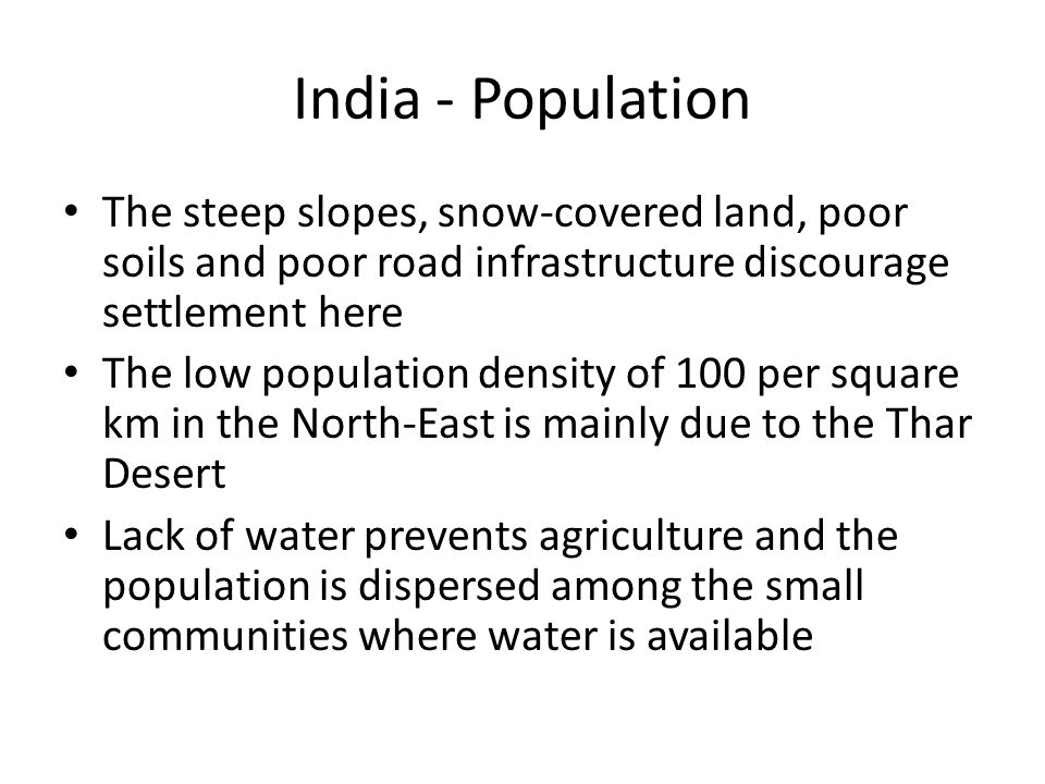 India - Population The steep slopes, snow-covered land, poor soils and poor road infrastructure discourage settlement here.