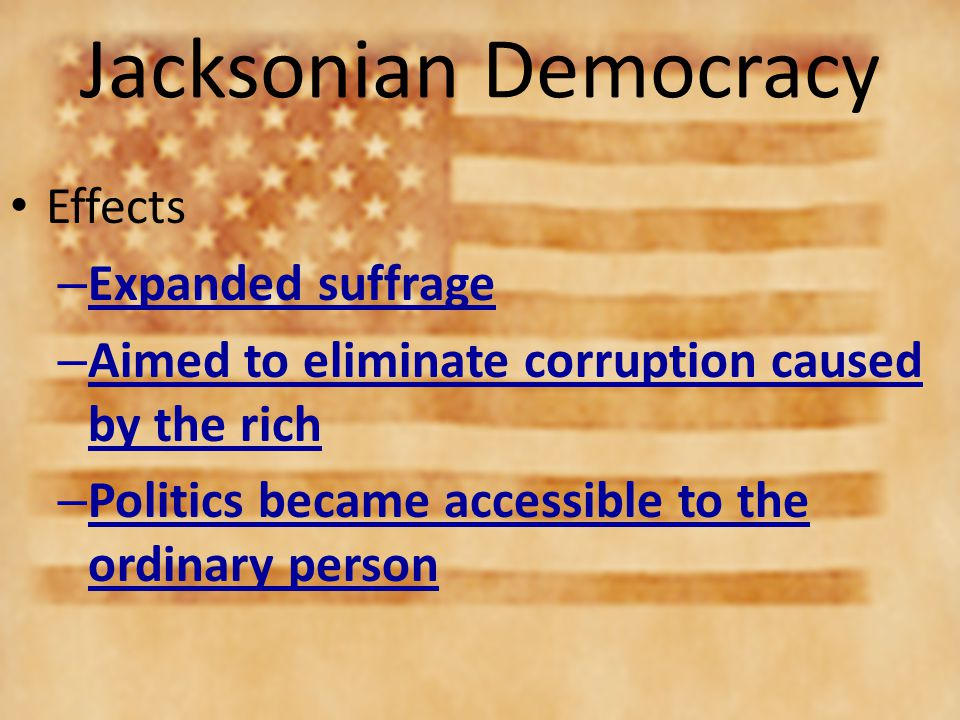 the effects of jacksonian democracy Jacksonian democracy is a term historians use to refer to the period in american history from roughly the late 1820s until the 1850s jacksonian democracy originated with the presidency of.