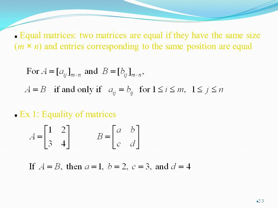 Equal matrices: two matrices are equal if they have the same size (m × n) and entries corresponding to the same position are equal
