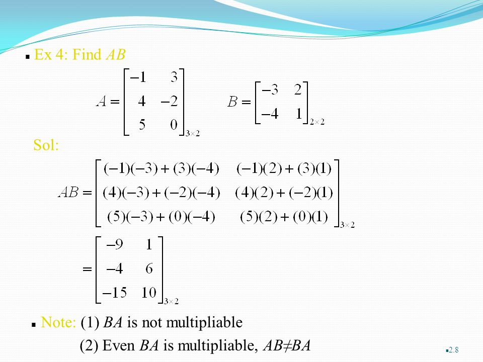 Ex 4: Find AB Sol: Note: (1) BA is not multipliable (2) Even BA is multipliable, AB≠BA