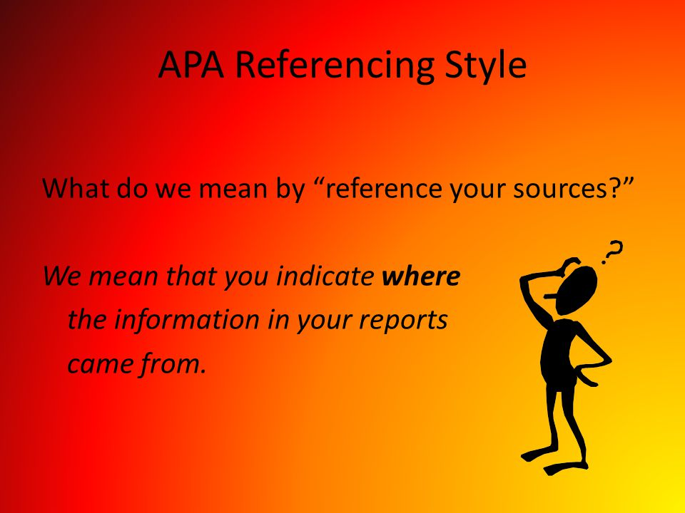 APA Referencing Style What do we mean by reference your sources We mean that you indicate where the information in your reports came from.