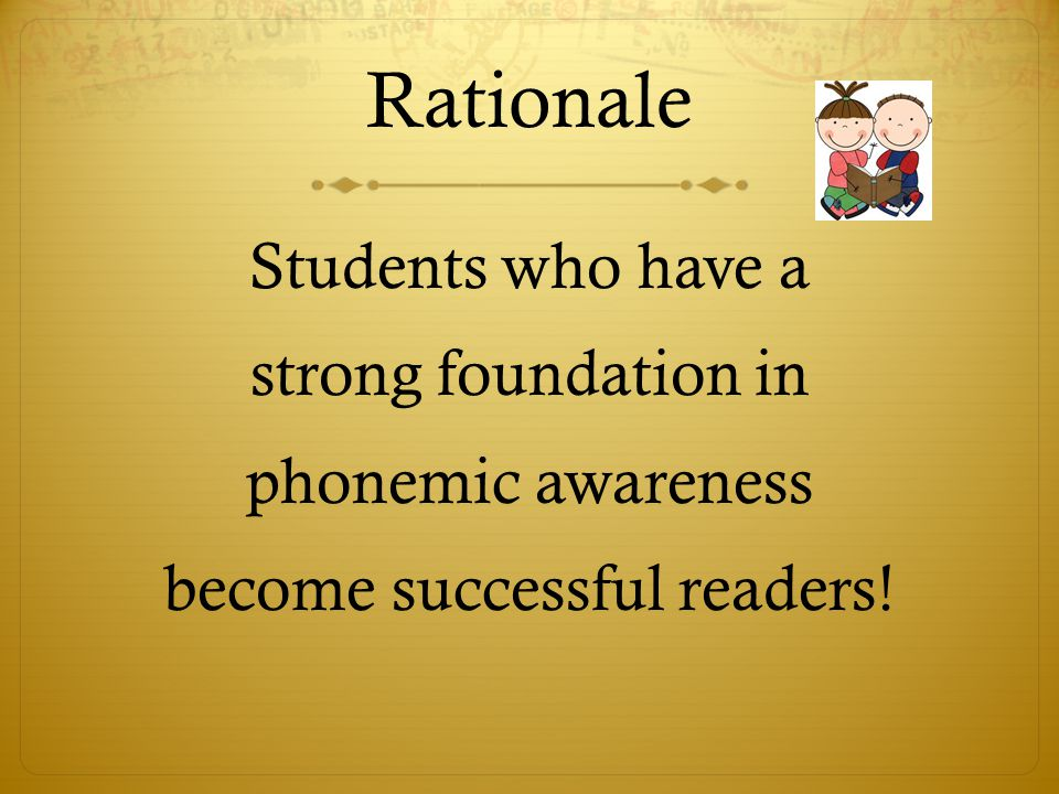 Rationale Students who have a strong foundation in phonemic awareness become successful readers!