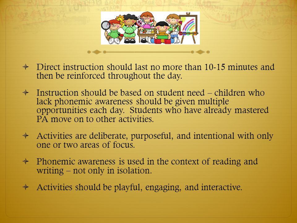Direct instruction should last no more than 10-15 minutes and then be reinforced throughout the day.