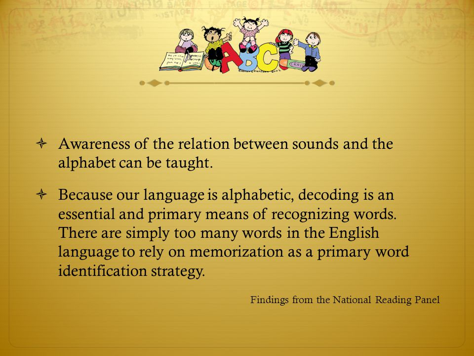 Awareness of the relation between sounds and the alphabet can be taught.