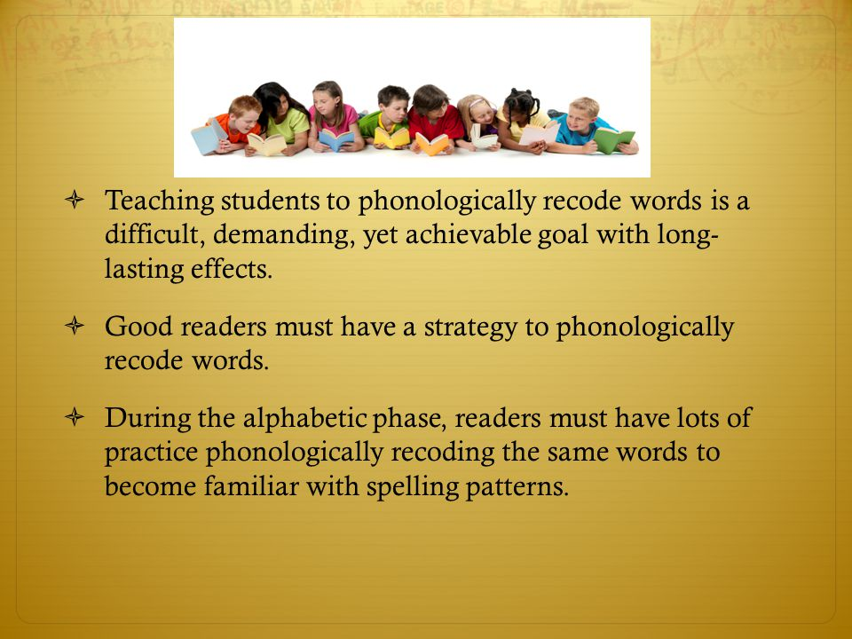 Teaching students to phonologically recode words is a difficult, demanding, yet achievable goal with long- lasting effects.