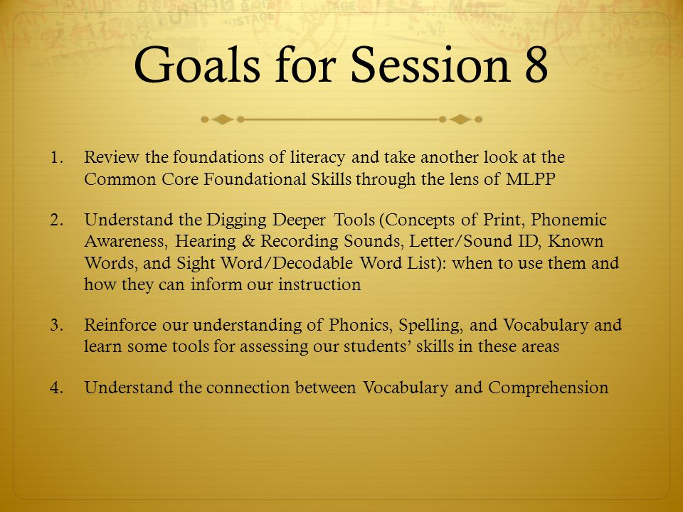 Goals for Session 8 Review the foundations of literacy and take another look at the Common Core Foundational Skills through the lens of MLPP.