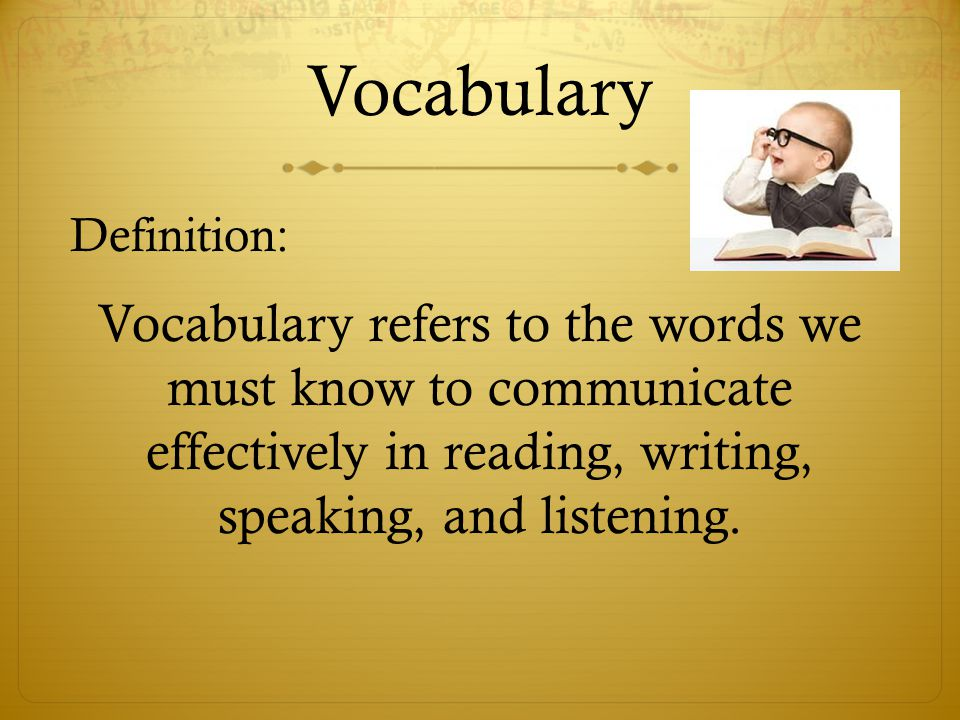 Vocabulary Definition: Vocabulary refers to the words we must know to communicate effectively in reading, writing, speaking, and listening.
