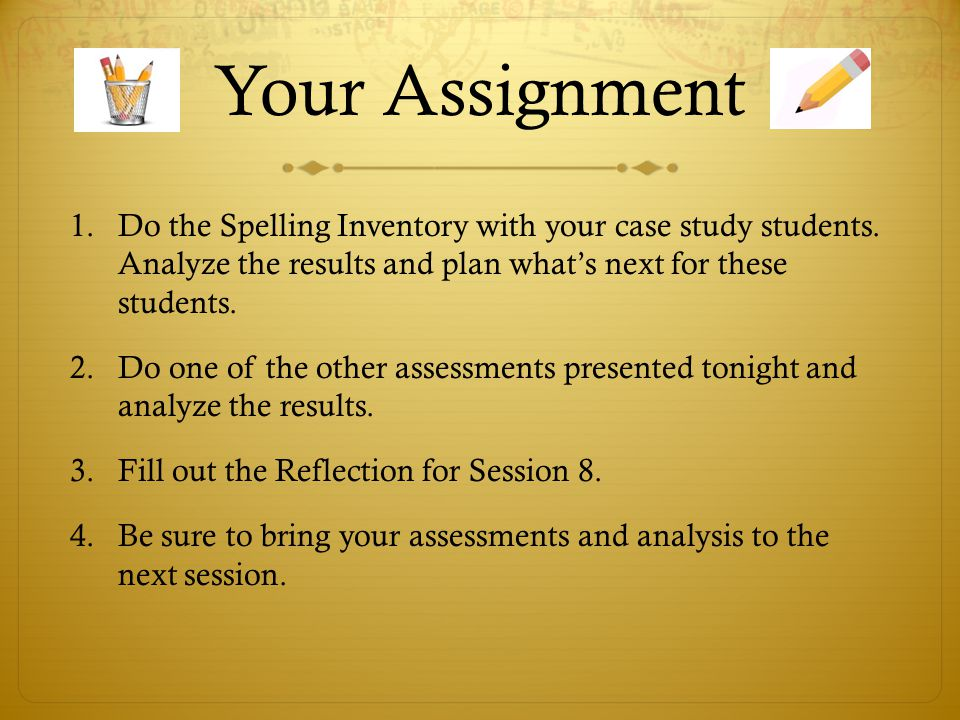 Your Assignment Do the Spelling Inventory with your case study students. Analyze the results and plan what's next for these students.