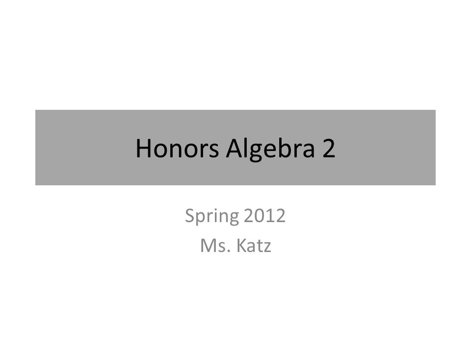 Honors Algebra 2 Spring 2012 Ms. Katz