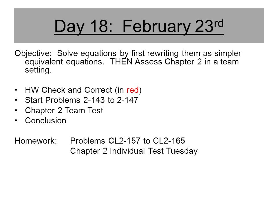 Day 18: February 23rd Objective: Solve equations by first rewriting them as simpler equivalent equations. THEN Assess Chapter 2 in a team setting.