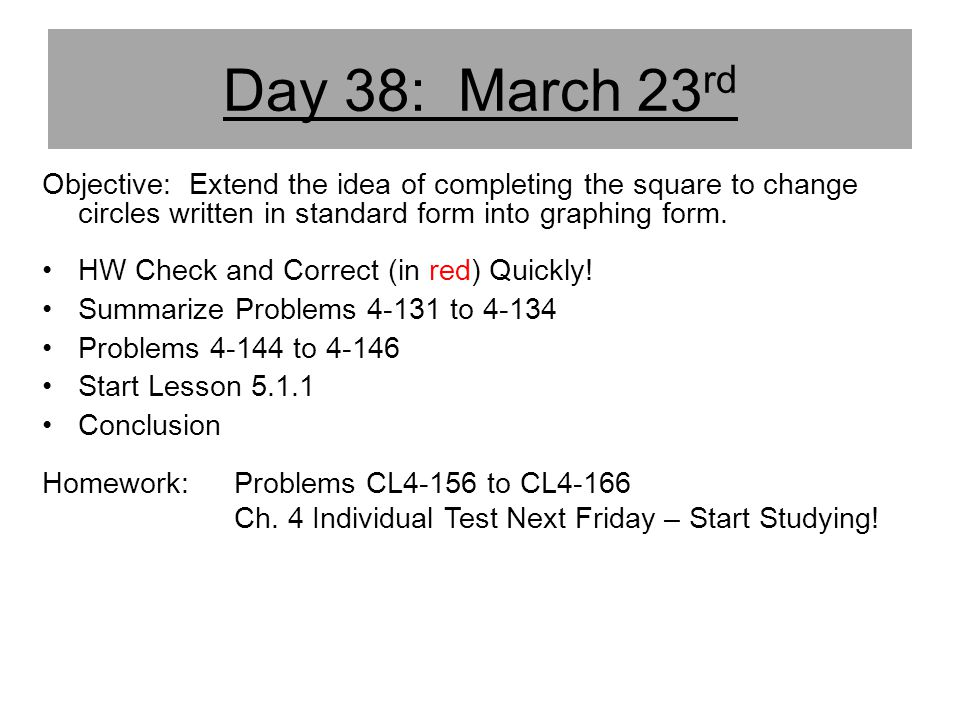 Day 38: March 23rd Objective: Extend the idea of completing the square to change circles written in standard form into graphing form.