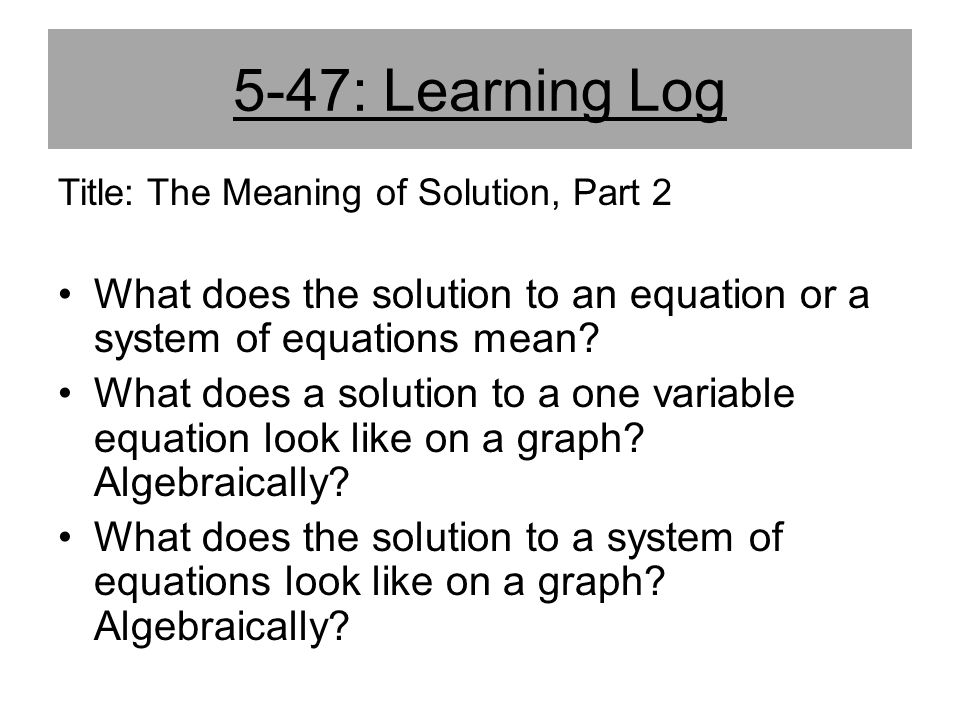 5-47: Learning Log Title: The Meaning of Solution, Part 2. What does the solution to an equation or a system of equations mean