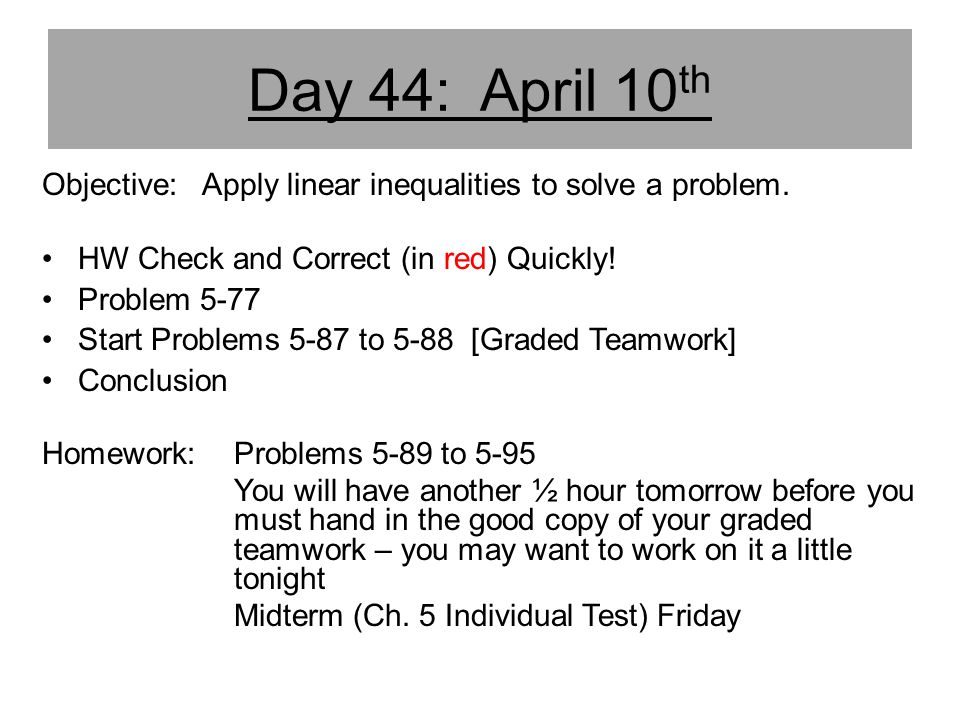 Day 44: April 10th Objective: Apply linear inequalities to solve a problem. HW Check and Correct (in red) Quickly!