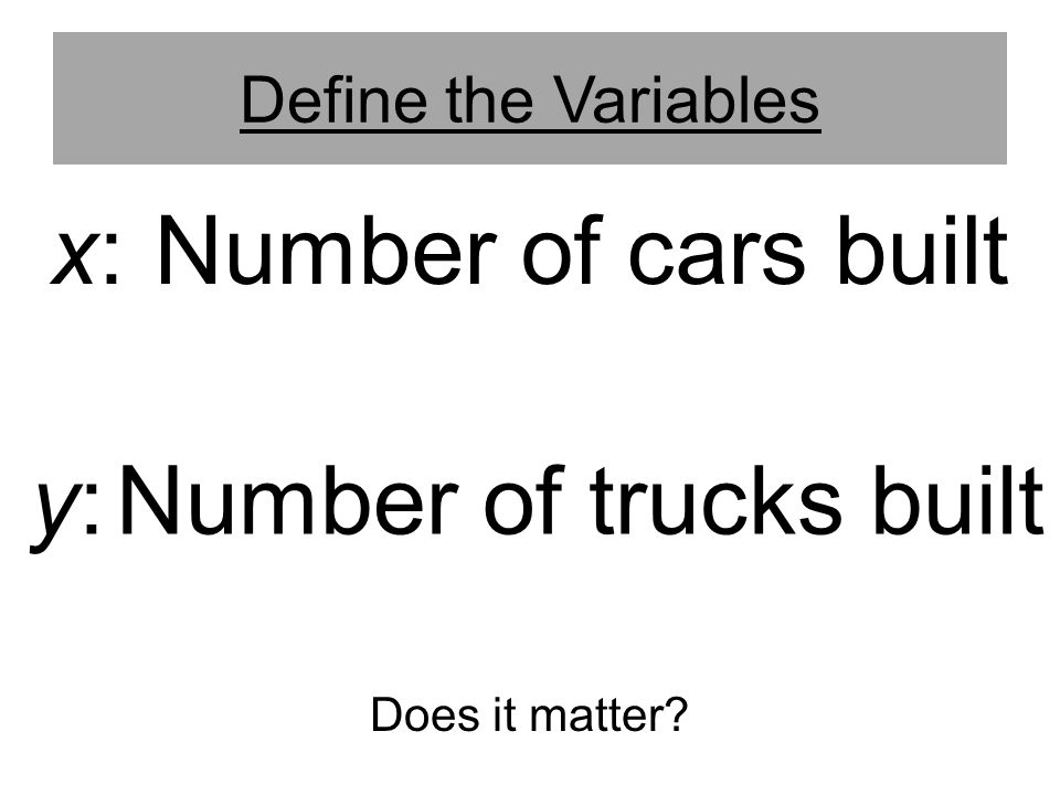 x: Number of cars built y: Number of trucks built Define the Variables