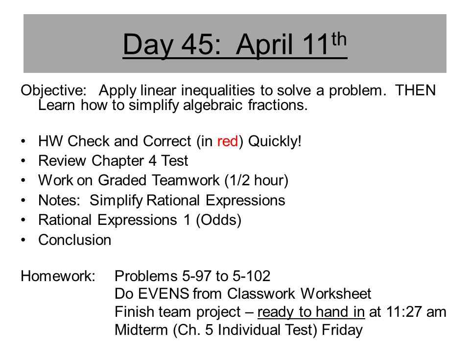 Day 45: April 11th Objective: Apply linear inequalities to solve a problem. THEN Learn how to simplify algebraic fractions.