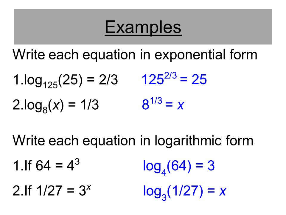 Examples Write each equation in exponential form log125(25) = 2/3