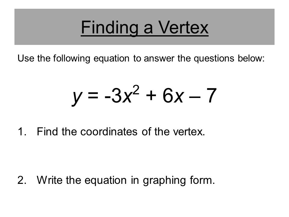 y = -3x2 + 6x – 7 Finding a Vertex Find the coordinates of the vertex.