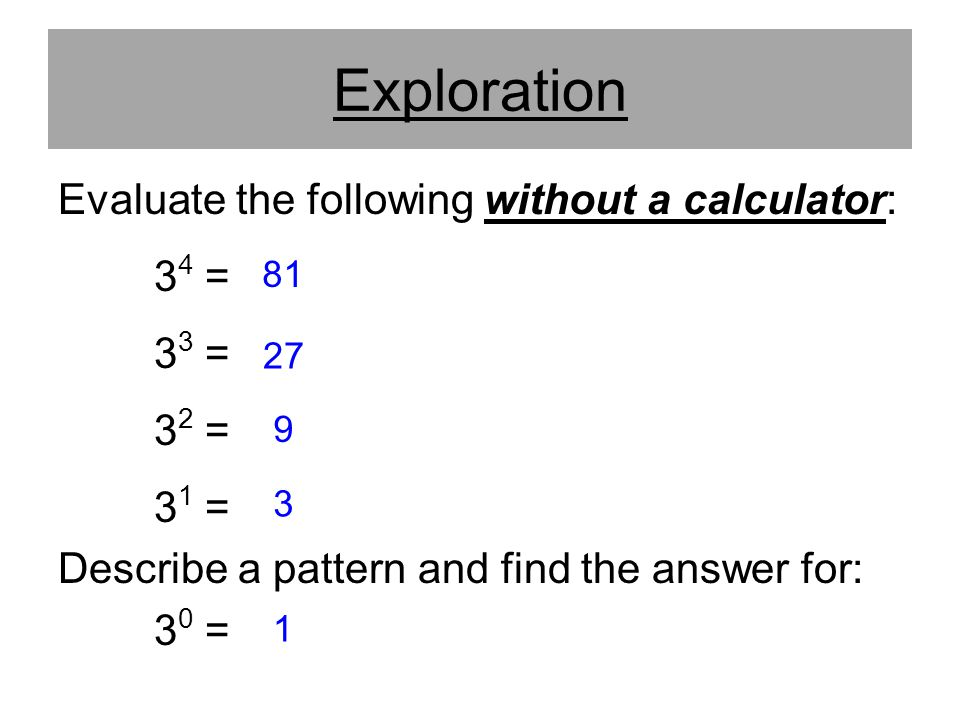 Exploration Evaluate the following without a calculator: 34 = 33 =