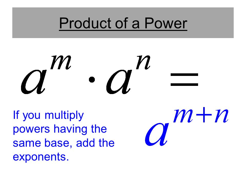 Product of a Power If you multiply powers having the same base, add the exponents. Stress same base.