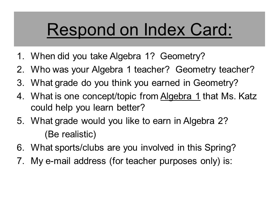 Respond on Index Card: When did you take Algebra 1 Geometry
